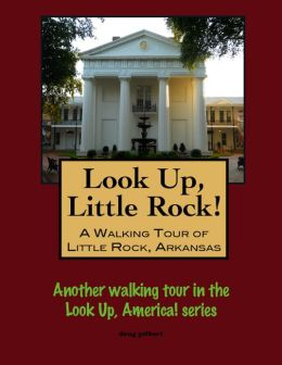 Look Up, Little Rock! A Walking Tour of Little Rock, Arkansas