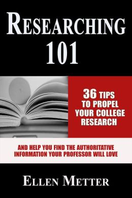 Researching 101: 36 Tips to Propel Your College Research and Help You Find the Authoritative Information Your Professor Will Love