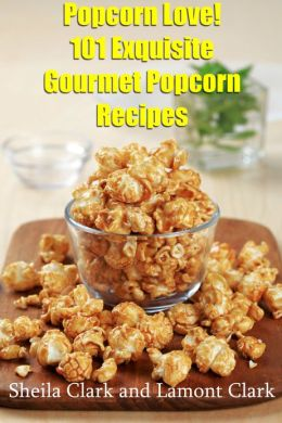 Popcorn Love! 101 Exquisite Gourmet Popcorn Recipes