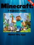 Book Cover Image. Title: Minecraft:  A Beginner's Guide, Author: Harbor City Apps