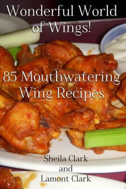 Wonderful World of Wings! 85 Mouth Watering Wing Recipes