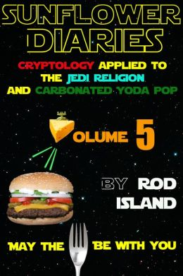 Sunflower Diaries: Cryptology Applied to the Jedi Religion and Carbonated Yoda Pop, Volume 5