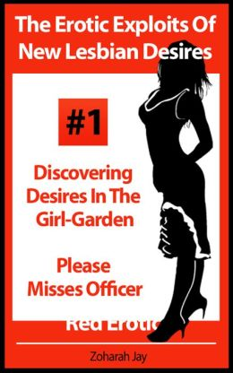 The Erotic Exploits Of New Lesbian Desires Volume #1 - Discovering Desires in the Girl-Garden and Please Misses Officer (Erotica By Women For Women)