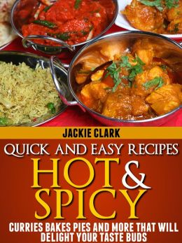 Quick and Easy Recipes Hot and Spicy: Curries Bakes Pies and More That Will Delight Your Taste Buds