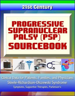 21st Century Progressive Supranuclear Palsy (PSP) Sourcebook: Clinical Data for Patients, Families, and Physicians - Steele-Richardson-Olszewski Syndrome, Symptoms, Supportive Therapies, Parkinson's