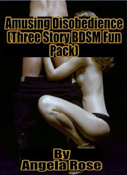 Amusing Disobedience (Three Story BDSM Fun Pack)