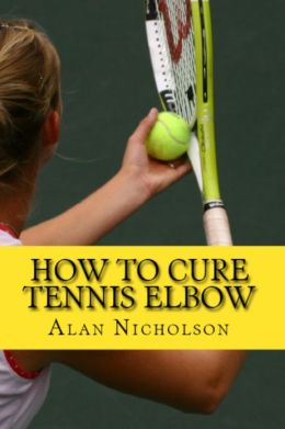How To Cure Tennis Elbow: The Definitive Guide For The Treatment of Tennis Elbow