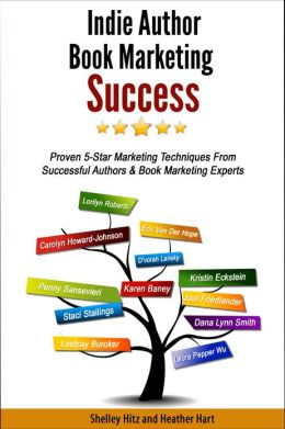 Indie Author Book Marketing Success: Proven 5-Star Marketing Techniques from Successful Authors and Book Marketing Experts