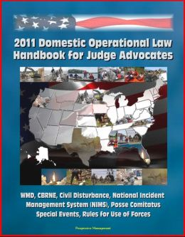 2011 Domestic Operational Law Handbook for Judge Advocates - WMD, CBRNE, Civil Disturbance, National Incident Management System (NIMS), Posse Comitatus, Special Events, Rules for Use of Forces
