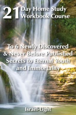 21 Day Home-Study Workbook Course to 6 Newly Discovered and Never Before Published Secrets to Eternal Youth and Immortality