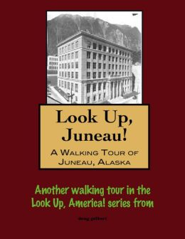Look Up, Juneau! A Walking Tour of Juneau, Alaska