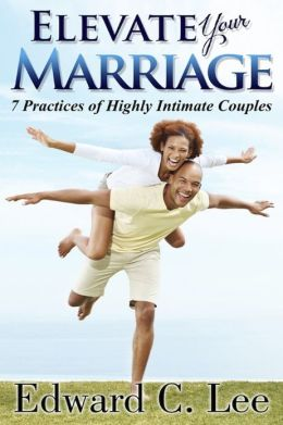 Elevate Your Marriage: 7 Practices of Highly Intimate Couples