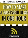Book Cover Image. Title: How to Start a Successful Blog in One Hour, Author: Steve Scott