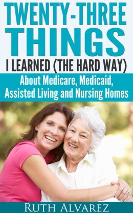 Eldercare: Twenty-Three Things I Learned (the Hard Way) about Medicare, Medicaid, Assisted Living and Nursing Homes