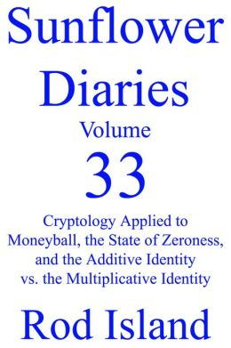 Sunflower Diaries: Cryptology Applied to Moneyball, the State of Zeroness, and the Additive Identity vs. the Multiplicative Identity, Volume 33