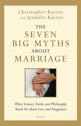 The Seven Big Myths about Marriage: What Science, Faith and Philosophy Teach Us about Love and Happiness