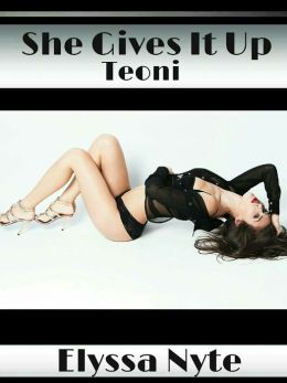 She Gives It Up: Teoni