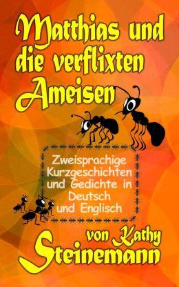 Matthias und die verflixten Ameisen: Zweisprachige Kurzgeschichten und Gedichte in Deutsch und Englisch