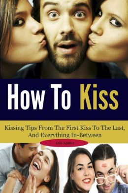 How To Kiss: Kissing Tips From The First Kiss To The Last, And Everything In-Between