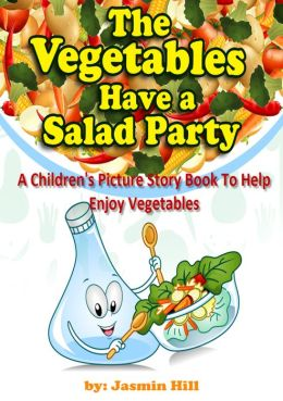 The Vegetables Have a Salad Party: A Children's Picture Story Book To Help Enjoy Vegetables