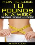 Book Cover Image. Title: How To Lose 10 Pounds In A Week:  The Ultimate 7 Day Weight Loss Kick Start, Author: Jenny Allan