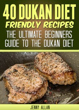 40 Dukan Diet Friendly Recipes - The Ultimate Beginners Guide To The Dukan Diet