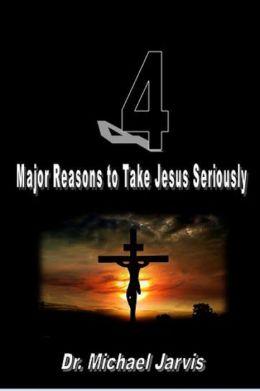 4 Major Reasons to Take Jesus Seriously