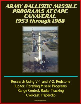 Army Ballistic Missile Programs at Cape Canaveral 1953 through 1988: Research Using V-1 and V-2, Redstone, Jupiter, Pershing Missile Programs, Range Control, Radar Tracking, Overcast, Paperclip