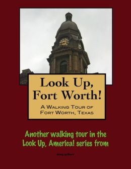 Look Up, Forth Worth! A Walking Tour of Fort Worth, Texas