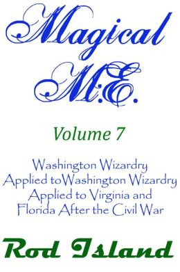 Magical M.E.: Washington Wizardry Applied to Virginia and Florida After the Civil War, Volume 7