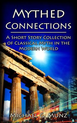 Mythed Connections: A Short Story Collection of Classical Myth in the Modern World