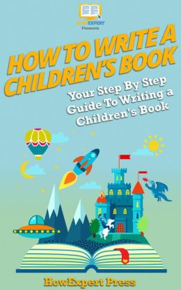 How to Write a Children's Book: Your Step-By-Step Guide To Writing Children's Book