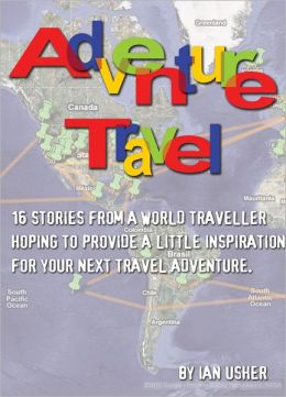 Adventure Travel: 16 stories from a world traveller hoping to provide little inspiration for your next travel adventure