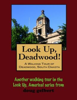 Look Up, Deadwood! A Walking Tour of Deadwood, South Dakota