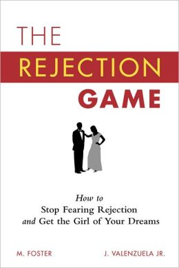 The Rejection Game: How to Stop Fearing Rejection and Get the Girl of Your Dreams