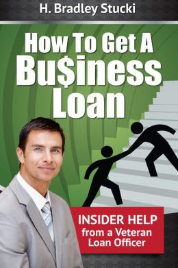 How To Get a Business Loan; Insider Help From a Veteran Loan Officer