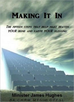 Making It In (15 Steps to Make Heaven Your Home & Earth your Blessing)