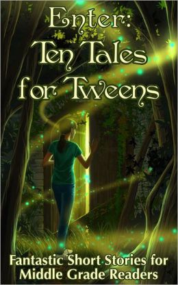 Enter: Ten Tales for Tweens - Fantastic Short Stories for Middle Grade Readers