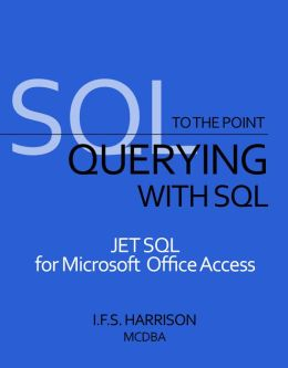 To The Point... Querying with SQL JET SQL for Microsoft Office Access