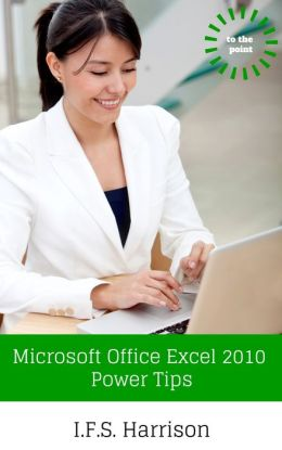 To The Point... Microsoft Office Excel 2010 Power Tips