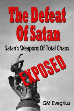 The Defeat Of Satan: Satan's Weapons Of Total Chaos...Exposed!