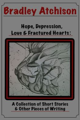 Hope, Depression, Love & Fractured Hearts: A Collection of Short Stories & Other Pieces of Writing