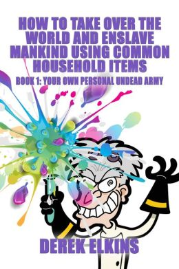 How To Take Over the World and Enslave Mankind Using Common Household Items, Book One: Your Own Personal Undead Army
