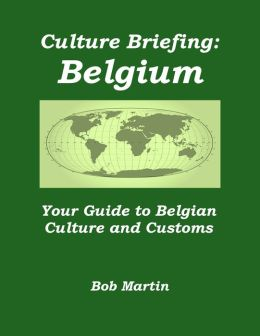Culture Briefing: Belgium - Your Guide To The Culture And Customs Of The Belgian People
