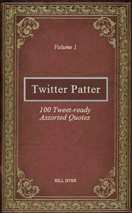Twitter Patter: 100 Tweet-ready Assorted Quotes - Volume 1