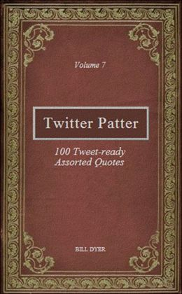 Twitter Patter: 100 Tweet-ready Assorted Quotes - Volume 7