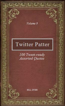 Twitter Patter: 100 Tweet-ready Assorted Quotes - Volume 9