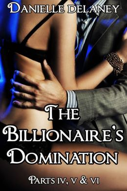 The Billionaire's Domination Parts 4, 5 & 6 (Dominating Billionaire Erotic Romance)
