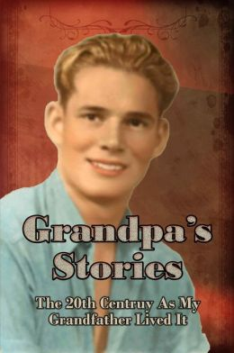 Grandpa's Stories: The 20th Century As My Gradfather Lived It