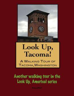Look Up, Tacoma! A Walking Tour of Tacoma, Washington